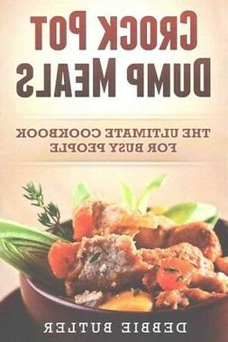 Crock Pot Dump Meals : The Ultimate Cookbook for Busy People